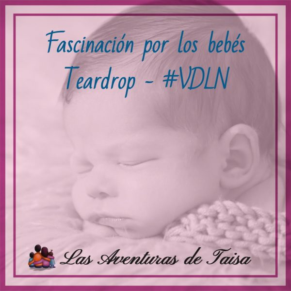Fascinación por los bebés -Teardrop #VDLN